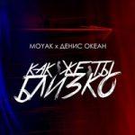 Moyak & Денис Океан — Как же ты близко