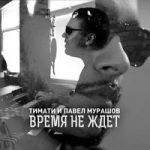 Тимати & Павел Мурашов — Время не ждет