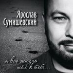 Ярослав Сумишевский — Я всю жизнь шёл к тебе