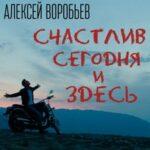 Алексей Воробьёв — Счастлив сегодня и здесь