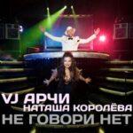 VJ Арчи & Наташа Королёва — Не говори нет