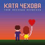 Катя Чехова — Твои восходы волшебны