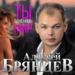 Алексей Брянцев — Ты заменишь мир