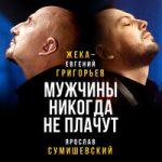 Евгений Григорьев – Жека & Ярослав Сумишевский — Мужчины никогда не плачут