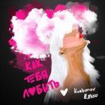 Kurbanov & EXSSO — Как тебя любить