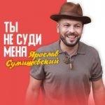 Ярослав Сумишевский — Ты не суди меня